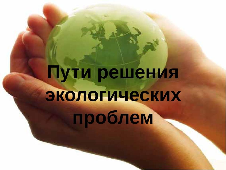 Пути решения проблем экологии